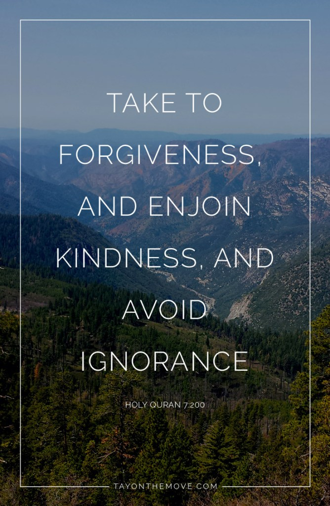 Take to forgiveness, an enjoin kindness, and avoid ignorance - Holy Quran 7:200
