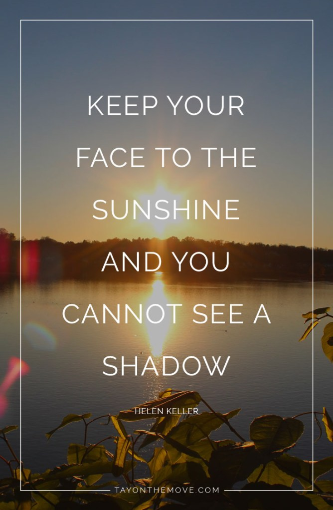 Inspirational Quotes: Keep your face to the sunshine and you cannot see a shadow. -Helen Keller