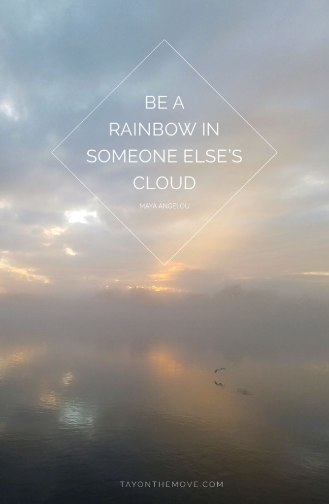 Positive Quotes: Be a rainbow in someone else's cloud -Maya Angelou