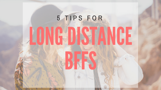 5 Tips for Long Distance BFFs