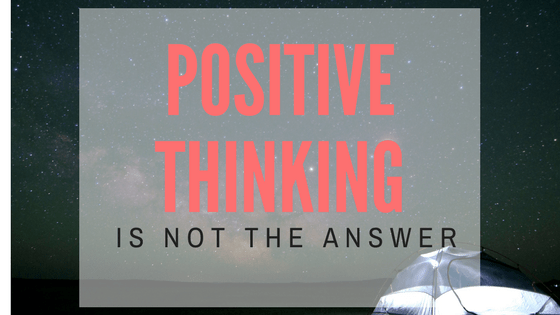 Positive thinking is NOT the answer