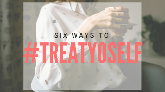 Six ways to #treatyoself