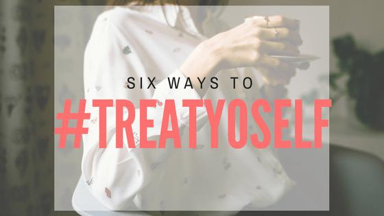 Six ways to #treatyoself