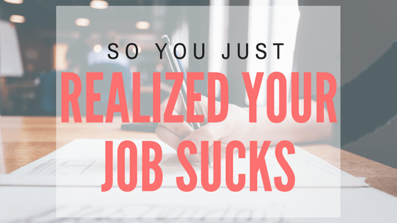 So you just realized your job sucks