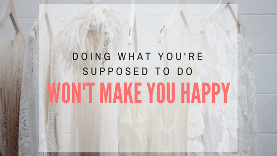 Doing what you're supposed to do won't make you happy