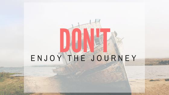 Don't enjoy the journey