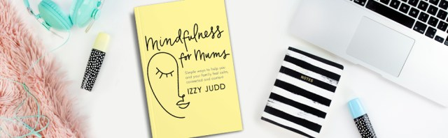 Izzy Judd's Mindfulness for Mums: is a must-read!