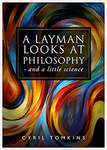 A LAYMAN LOOKS AT PHILOSOPHY – and a little science by Cyril Tomkins is a fascinating read