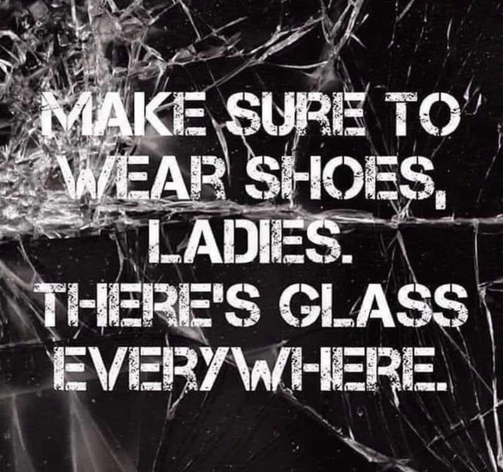 Broken glass with this text: Make sure to wear shoes, ladies. There's glass everywhere.