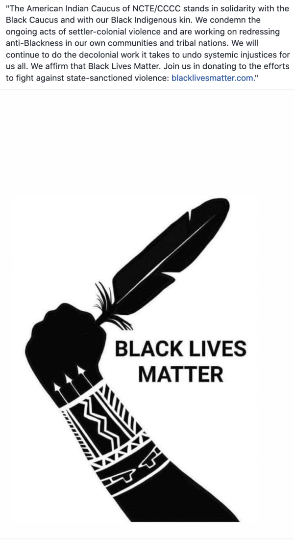 "Image shows a photo of a raised fist holding a feather. text reads, ""The Americcan Indian Caucus of NCTE/CCCC stands in solidarity with the Black Caucus and with our Black indigenous kin. We condemn the ongoing acts of settler-colonial violence and are working on redressing anti-Blackness in our own communities and tribal nations. We will continue to do the decolonial work it takes to undo systemic injustices for us all. We affirm that Black lives Matter. Join us in donating to the efforts against state-sanctioned violence: blacklivesmatter.com"""