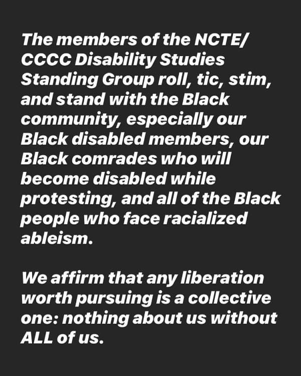 "Statement reads, ""The members of the NCTE/CCCC Disability Studies Standing Group roll, tic, stim, and stand with the Black community, especially our Black disabled members, our Black comrades who will become disabled while protesting, and all of the Black people who face racialized ableism. We affirm that any liberation worth pursuing is a collective one: nothing about us without us."""
