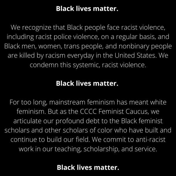 "Statement reads, ""Black lives matter. We recognize that Black people face racist violence, on a regular basis, and Black men, women, trans people, and nonbinary people are killed by racism everyday in the United States. We condemn this systemic, racist violence. Black lives matter. For too long, mainstream feminism has meant white feminism. But as the CCCC Feminist Caucus, we articulate our profound debt to the Black feminist scholars and other scholars of color who have built and continue to build our field. We commit to anti-racist work in our teaching, scholarship, and service. Black lives matter."""