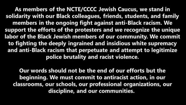"Statement reads, ""As members of the NCTE/CCCC Jewish Caucus, we stand in solidarity with our Black colleagues, friends, students, and family members in the ongoing fight against anti-Black racism. We support the efforts of the protestors and we recognize the unique labor of the Black Jewish members of our community. We commit to fighting the deeply ingrained and insidious white supremacy and anti-Black racism that perpetuate and attempt to legitimize police brutality and racist violence. Our words should not be the end of our efforts bu the beginning. We must commit to antiracist action, in our classrooms, our schools, our professional organizations, our discipline, and our communities."""