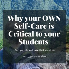 Why taking care of yourself is not selfish, but quite possibly the best thing you can do for your students.