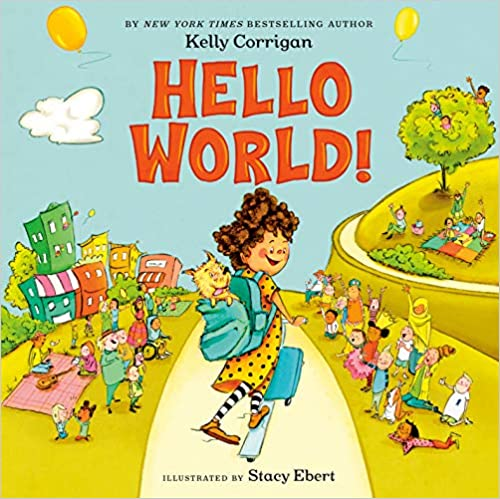 Hello World! By Kelly Corrigan and Stacy Ebert