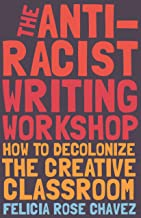 The Anti-Racist Writing Workshop: How to Decolonize the Creative Classroom, by Felicia Rose Chavez