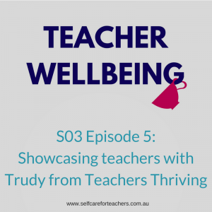Teacher Wellbeing Podcast with Trudy from Teachers Thriving