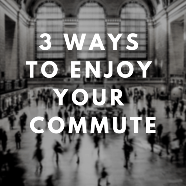 3 of the Best Ways to Enjoy Your Commute