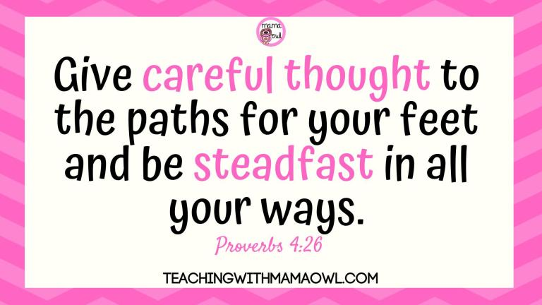 Give careful thought to the paths for your feet and be steadfast in all your ways. Proverbs 4:26