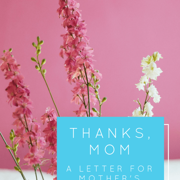 Thanks Mom.  {A letter for Mother's Day}