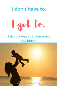 I have a simple way to make life easier, just three little words. I get to. #positive #parenting #mom #attitude #destress