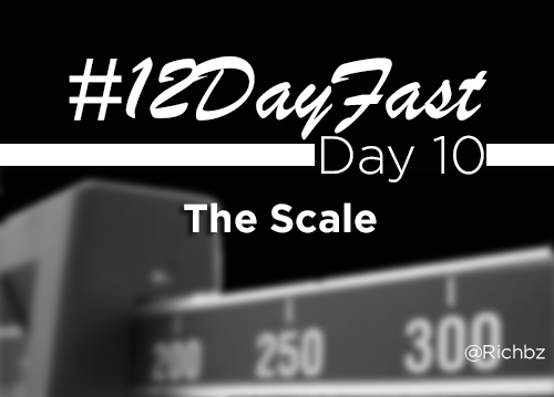 12 Day Fast - Day 10 - The Scale