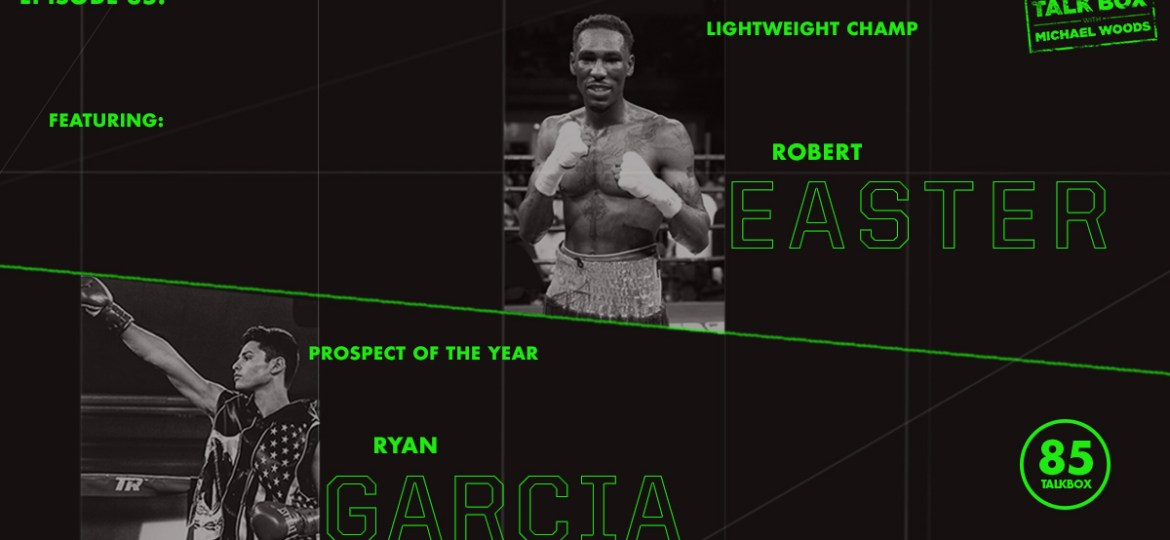 TalkBox Boxing Podcast Ep 85: Lightweight Champ Robert Easter & Prospect of the Year Ryan Garcia