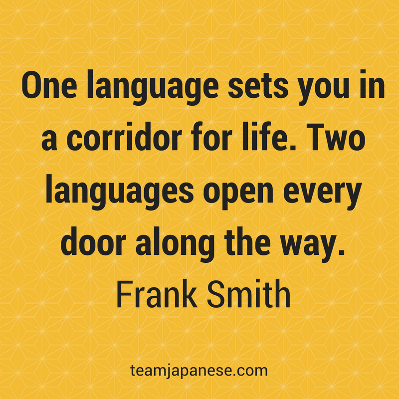 One language sets you in a corridor for life. Two languages open every door along the way. Frank Smith. Visit Team Japanese for more motivational and inspirational quotes about language learning.