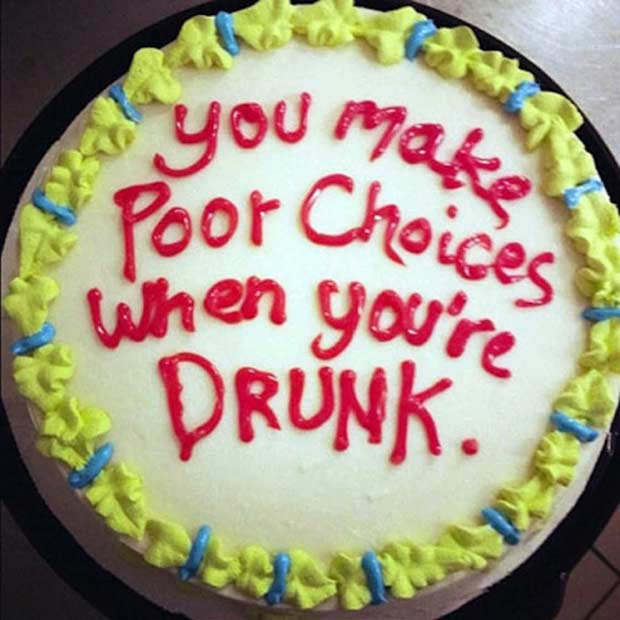 33 Funny Pics of Random Offbeat Weirdness ~ sarcastic cake ~ you make poor decisions when you're drunk
