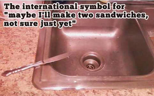 Been there, still do that! knife on sink, international symbol for maybe I'll make another sandwhich ~ 35 Funny Pics & Memes