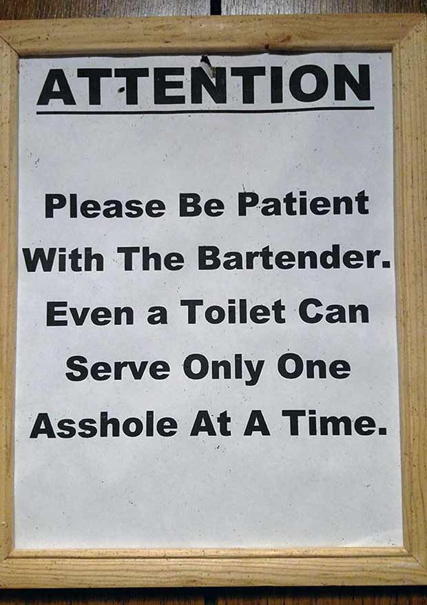 Ain't that the truth! ... funny signs bartender, even toilet can serve only one asshole at a time