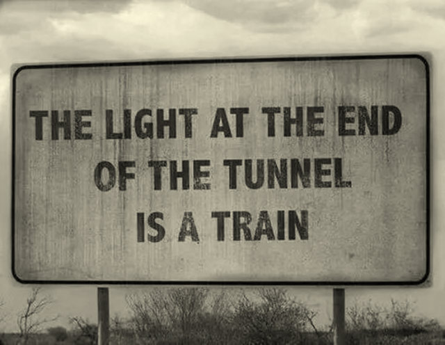 Inspirational words of wisdom. The light at the end of the tunnel is a train.
