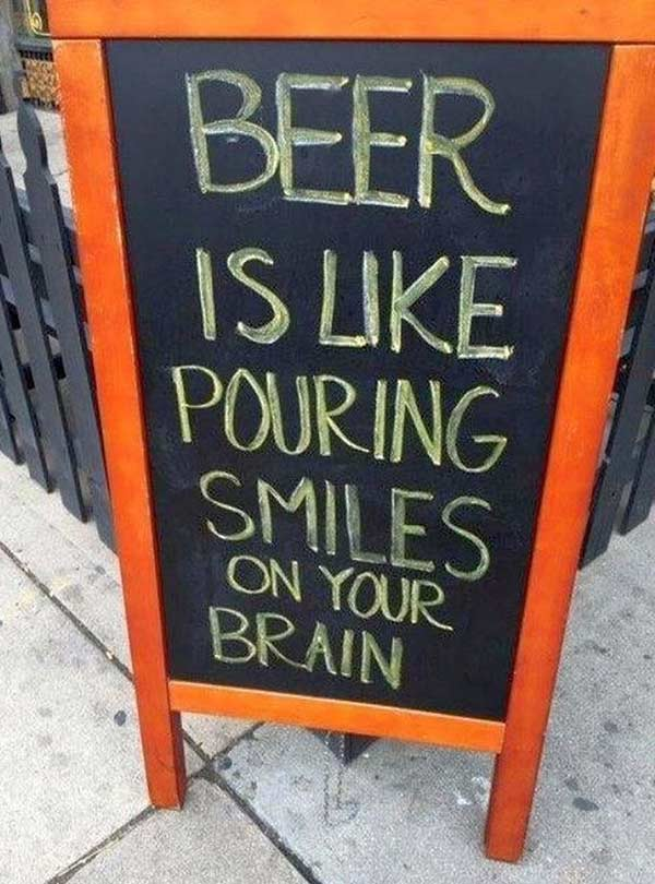 So That's why I'm so happy! ~ Funny Sidewalk Signs ~ beer is like pouring smiles on your brain