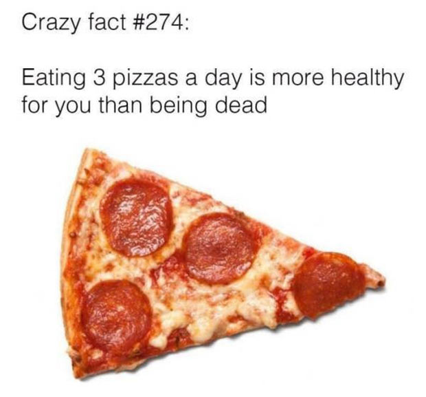 That is true! Crazy Fact : Eating 3 pizzas a day is more healthy for you than being dead ~ funny pics and memes