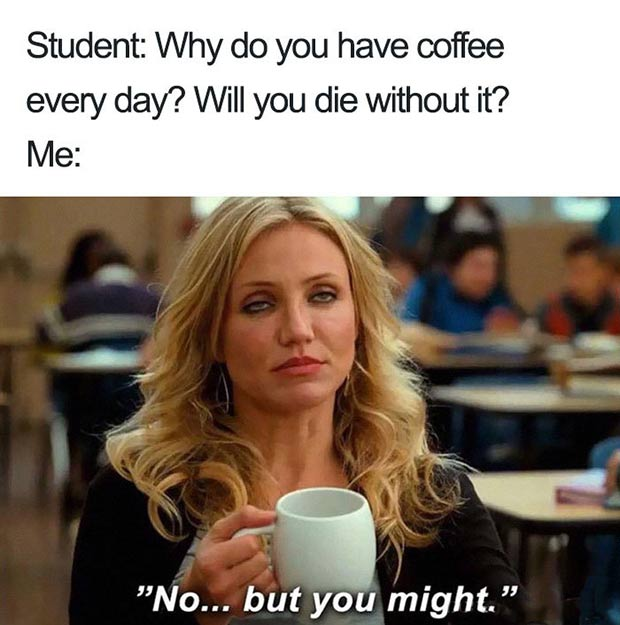 47 of the  Best Great Teacher Memes  ~ will die without coffee