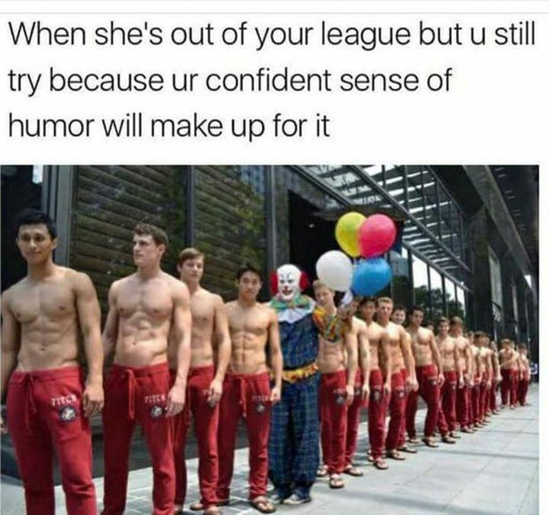 31 Best Memes and Funny Pics That'll Wet Your Eyeballs ~ out of your league creepy clown sense of humor dating tips