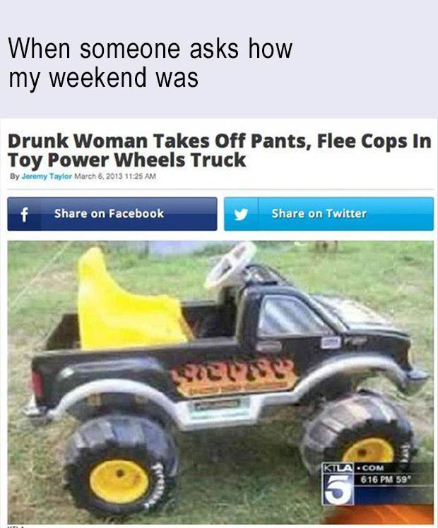 31 Best Memes and Funny Pics That'll Wet Your Eyeballs ~ when someone asks how my weekend was, news story, drunk woman takes off pants