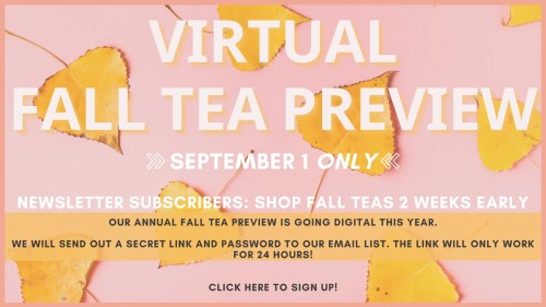 """text written on pink backdrop with yellow fall leaves. text reads: """"virtual fall tea preview. september 1 only. newsletter subscribers: shop fall teas two weeks early. OUR ANNUAL FALL TEA PREVIEW IS GOING DIGITAL THIS YEAR. WE WILL SEND OUT A SECRET LINK AND PASSWORD TO OUR EMAIL LIST. THE LINK WILL ONLY WORK FOR 24 HOURS! click here to sign up!"""""""