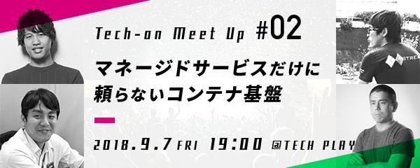 Tech-on MeetUp#02「マネージドサービスだけに頼らないコンテナ基盤」