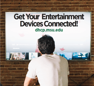 get your entertainment devices connected! dhcp.msu.edu