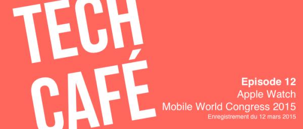 Tech Café - Episode 12 - Mars 2015 - Apple Watch et Mobile World Congress 2015