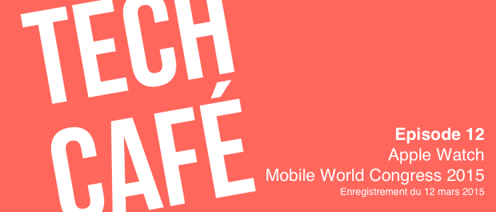 Tech Café - Episode 12 - Mars 2015 - Apple Watch et Mobile World Congress 2015