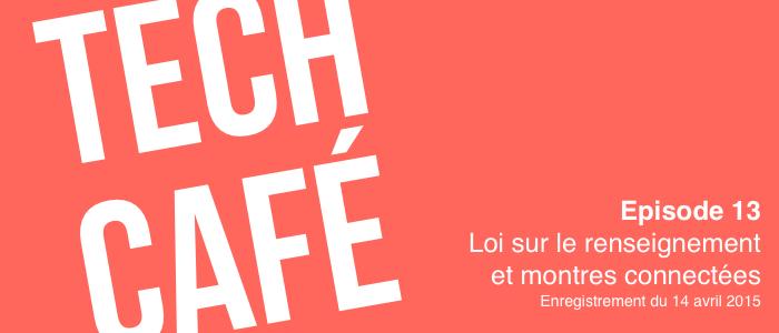 Tech Café - épisode 13 - Loi sur le renseignement et montres connectées