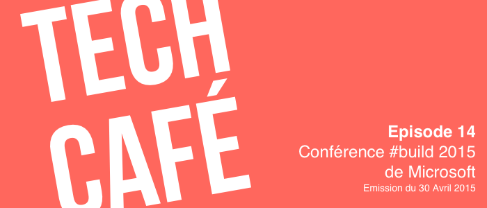Tech Café 14. Conférence #build 2015 de Microsoft (Enregistrement du 30 Avril 2015)