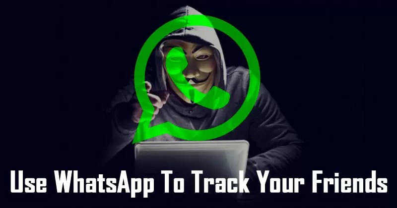 How To Use WhatsApp To Track Your Friends In Real-Time
