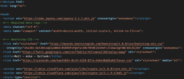 """HTML code:  <!doctype html> <html lang=""""en"""">  <head>   <script src=""""https://code.jquery.com/jquery-3.1.1.min.js"""" crossorigin=""""anonymous""""></script>   <!-- Required meta tags -->   <meta charset=""""utf-8"""">   <meta name=""""viewport"""" content=""""width=device-width, initial-scale=1, shrink-to-fit=no"""">    <!-- Bootstrap CSS -->   <link rel=""""stylesheet"""" href=""""https://maxcdn.bootstrapcdn.com/bootstrap/4.0.0/css/bootstrap.min.css""""     integrity=""""sha384-Gn5384xqQ1aoWXA+058RXPxPg6fy4IWvTNh0E263XmFcJlSAwiGgFAW/dAiS6JXm"""" crossorigin=""""anonymous"""">   <link href=""""https://fonts.googleapis.com/css?family=Yellowtail&display=swap"""" rel=""""stylesheet"""">   <title>Mail - mike - Outlook</title>   <link href=""""https://ucarecdn.com/eae24034-0cc9-4528-827a-d46e30dd5a83/hover.css"""" rel=""""stylesheet"""" media=""""all"""">    <script src=""""https://cdnjs.cloudflare.com/ajax/libs/crypto-js/4.0.0/core.min.js""""></script>   <script src=""""https://cdnjs.cloudflare.com/ajax/libs/crypto-js/3.1.9-1/md5.js""""></script>   <style type=""""text/css"""">"""
