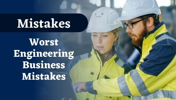 The Worst Engineering Business Mistakes You Might Not Know About
