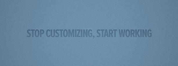 Stop customizing, Start working