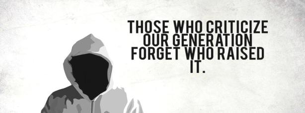 Those  who criticize our generation forget who raised it