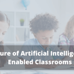 Future of Artificial Intelligence – Enabled Classrooms
